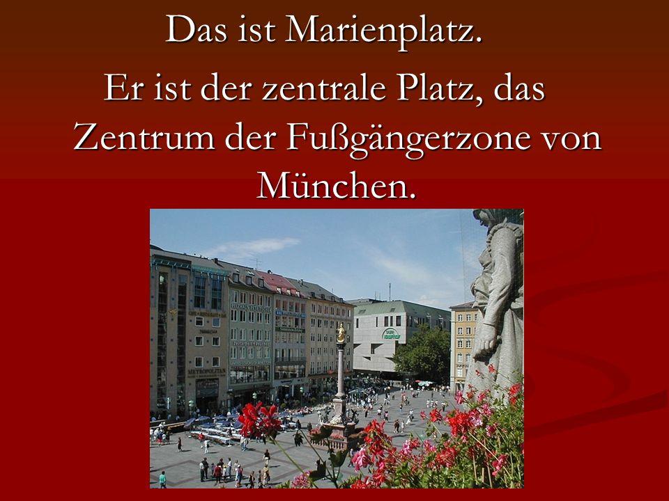Das ist Marienplatz. Er ist der zentrale Platz, das Zentrum der Fußgängerzone von München.