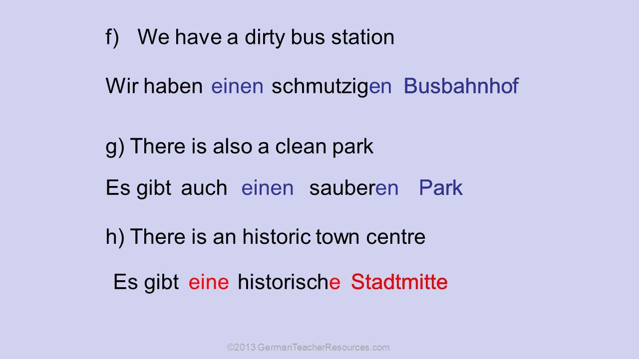 f)We have a dirty bus station Wir habenBusbahnhof einenschmutzigen g) There is also a clean park Es gibtaucheinensauberenPark h) There is an historic town centre Es gibtStadtmitte einehistorische ©2013 GermanTeacherResources.com