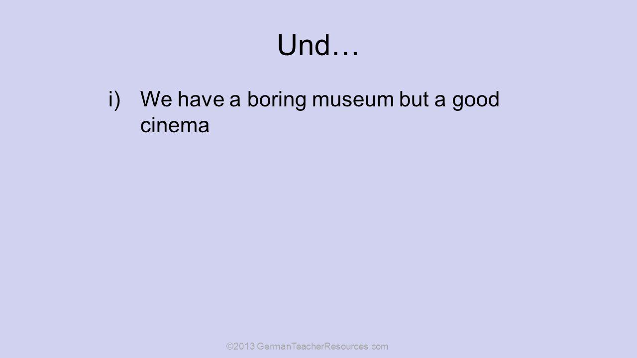 Und… i)We have a boring museum but a good cinema ©2013 GermanTeacherResources.com