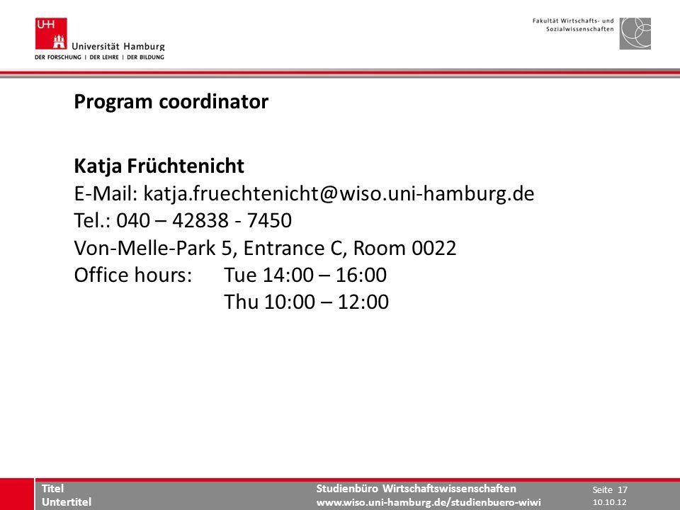 Studienbüro Wirtschaftswissenschaften www.wiso.uni-hamburg.de/studienbuero-wiwi Program coordinator Katja Früchtenicht E-Mail: katja.fruechtenicht@wiso.uni-hamburg.de Tel.: 040 – 42838 - 7450 Von-Melle-Park 5, Entrance C, Room 0022 Office hours: Tue 14:00 – 16:00 Thu 10:00 – 12:00 Seite 17 Titel Untertitel 10.10.12