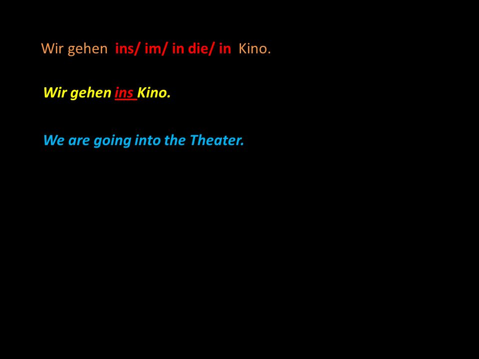 Wir gehen ins/ im/ in die/ in Kino. Wir gehen ins Kino. We are going into the Theater.