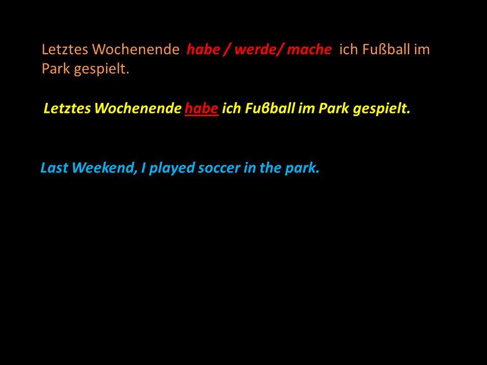 habe / werde/ mache Letztes Wochenende habe / werde/ mache ich Fußball im Park gespielt. Letztes Wochenende habe ich Fuβball im Park gespielt. Last We