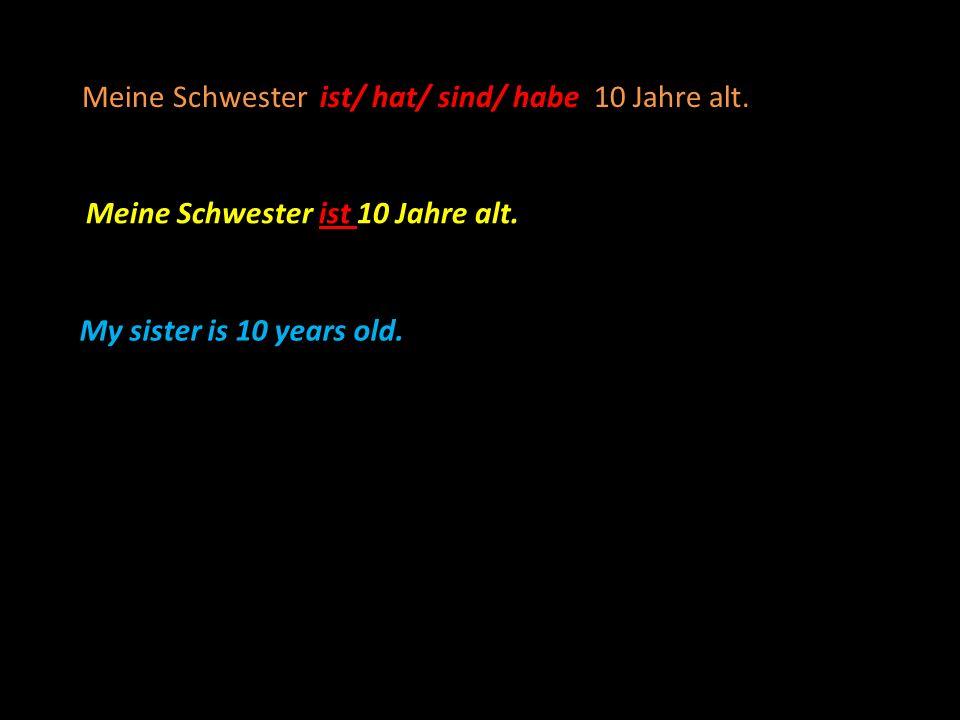 ist/ hat/ sind/ habe Meine Schwester ist/ hat/ sind/ habe 10 Jahre alt. Meine Schwester ist 10 Jahre alt. My sister is 10 years old.