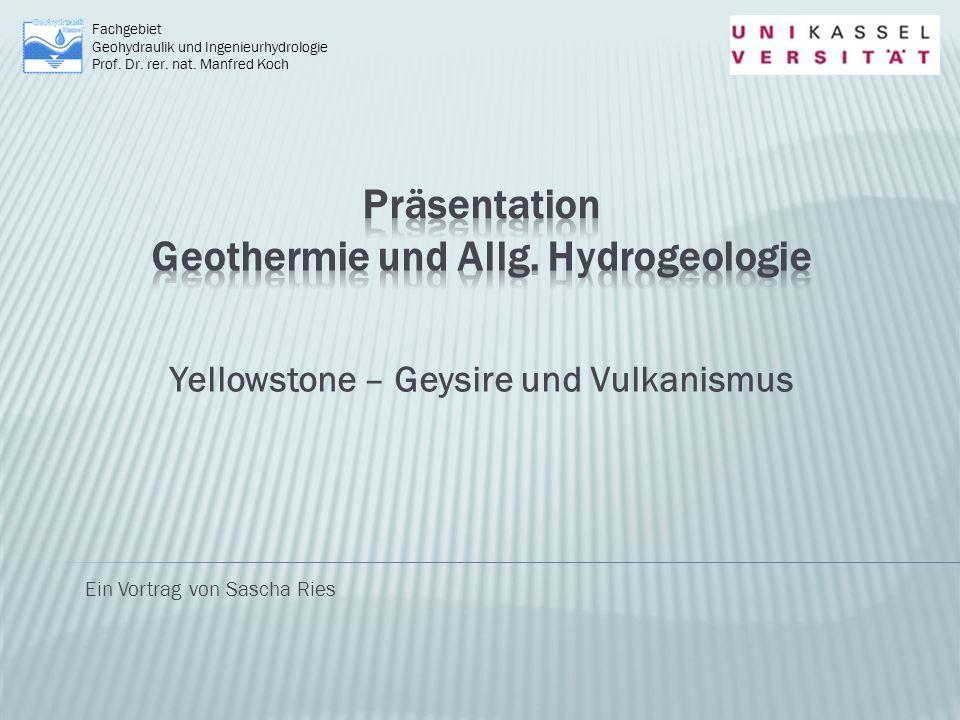 Yellowstone – Geysire und Vulkanismus Fachgebiet Geohydraulik und Ingenieurhydrologie Prof. Dr. rer. nat. Manfred Koch Ein Vortrag von Sascha Ries