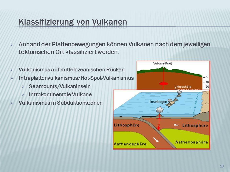 16 Anhand der Plattenbewegungen können Vulkanen nach dem jeweiligen tektonischen Ort klassifiziert werden: Vulkanismus auf mittelozeanischen Rücken In