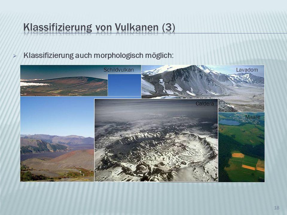 18 Klassifizierung auch morphologisch möglich: Schildvulkan Schichtvulkan Schlackenvulkan Tafelvulkan Lavadom Maare Caldera