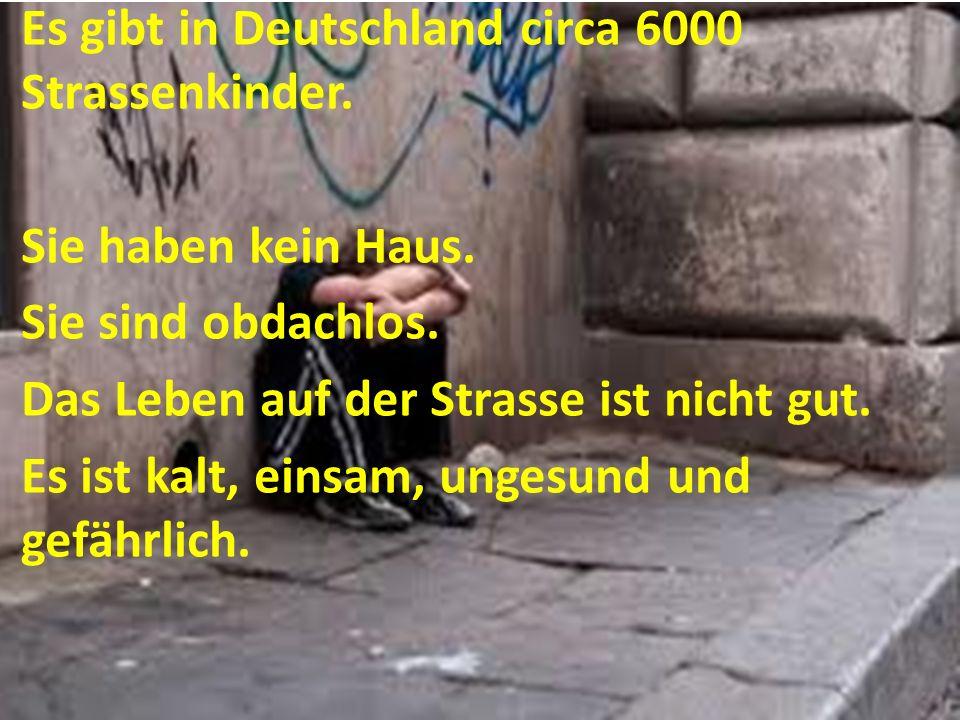 Es gibt in Deutschland circa 6000 Strassenkinder. Sie haben kein Haus. Sie sind obdachlos. Das Leben auf der Strasse ist nicht gut. Es ist kalt, einsa