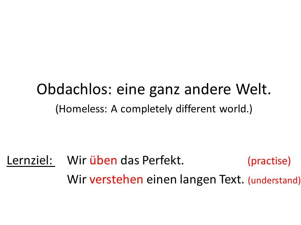 Obdachlos: eine ganz andere Welt. (Homeless: A completely different world.) Lernziel: Wir üben das Perfekt. (practise) Wir verstehen einen langen Text