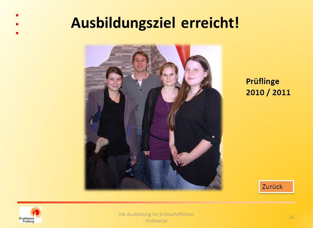 24 Die Ausbildung im Erzbischöflichen Ordinariat Ausbildungsziel erreicht! Zurück Prüflinge 2010 / 2011