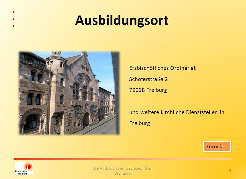 5 Die Ausbildung im Erzbischöflichen Ordinariat Ausbildungsort Erzbischöfliches Ordinariat Schoferstraße 2 79098 Freiburg und weitere kirchliche Diens
