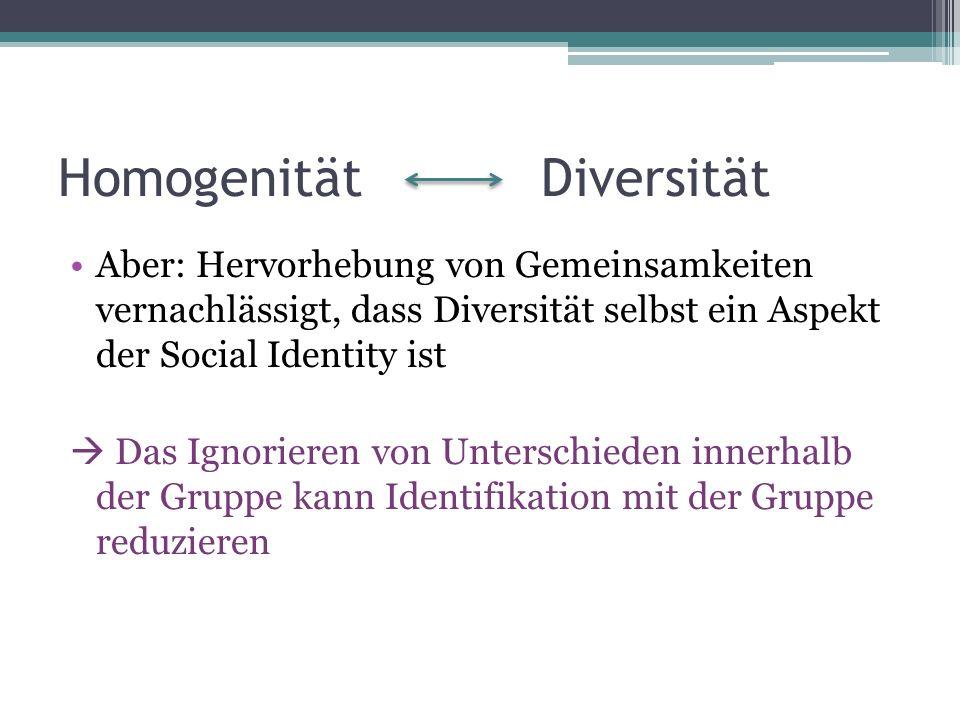 Homogenität Diversität Aber: Hervorhebung von Gemeinsamkeiten vernachlässigt, dass Diversität selbst ein Aspekt der Social Identity ist Das Ignorieren