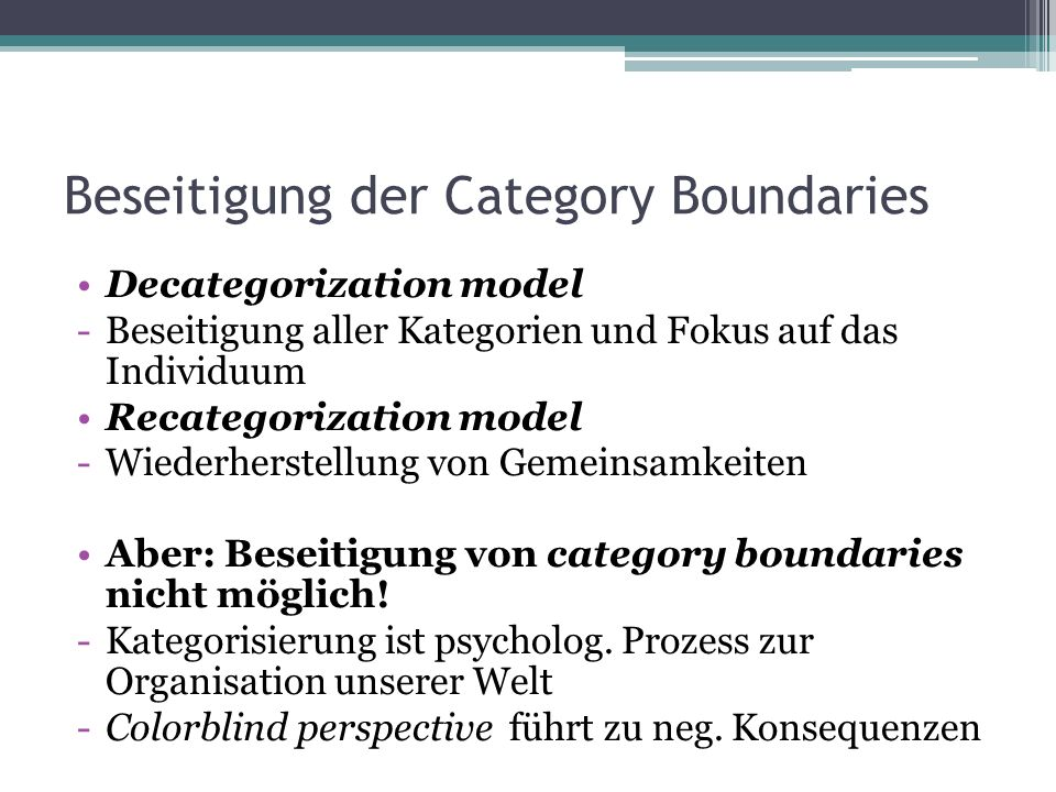 Beseitigung der Category Boundaries Alternative Modelle Mutual differentiation model (Hewston&Brown,1986) Multicultural approach Common ingroup identity model (Gaertner et al., 1993)