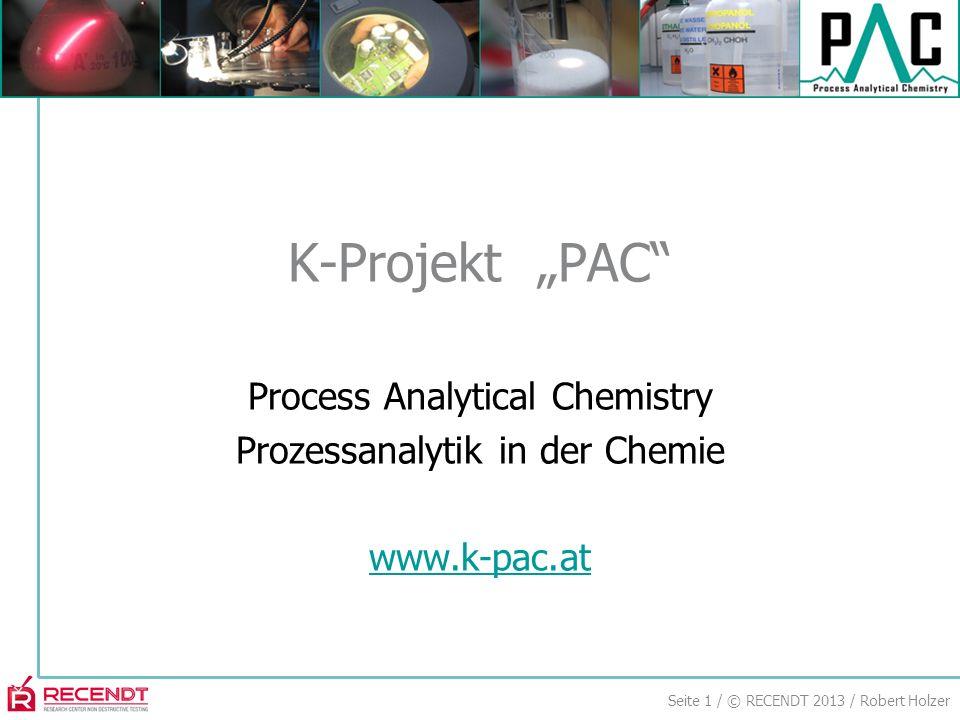 Seite 1 / © RECENDT 2013 / Robert Holzer Process Analytical Chemistry Prozessanalytik in der Chemie www.k-pac.at K-Projekt PAC
