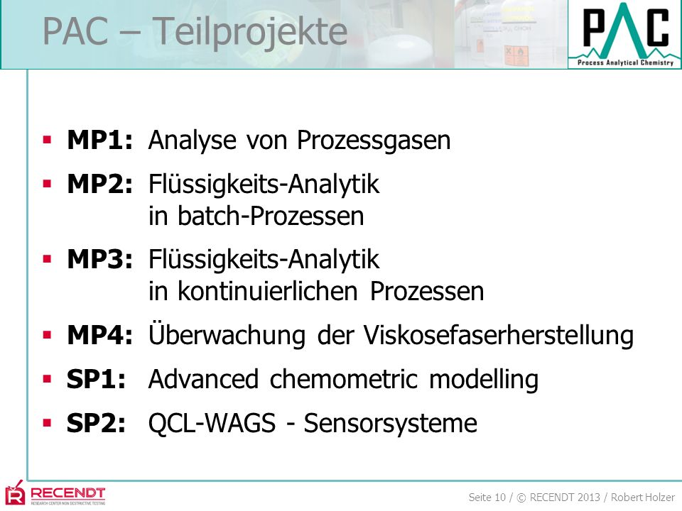 Seite 10 / © RECENDT 2013 / Robert Holzer PAC – Teilprojekte MP1:Analyse von Prozessgasen MP2:Flüssigkeits-Analytik in batch-Prozessen MP3:Flüssigkeits-Analytik in kontinuierlichen Prozessen MP4:Überwachung der Viskosefaserherstellung SP1:Advanced chemometric modelling SP2:QCL-WAGS - Sensorsysteme