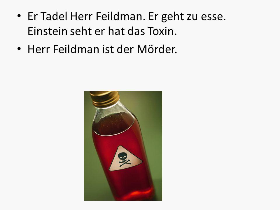 Er Tadel Herr Feildman. Er geht zu esse. Einstein seht er hat das Toxin. Herr Feildman ist der Mörder.