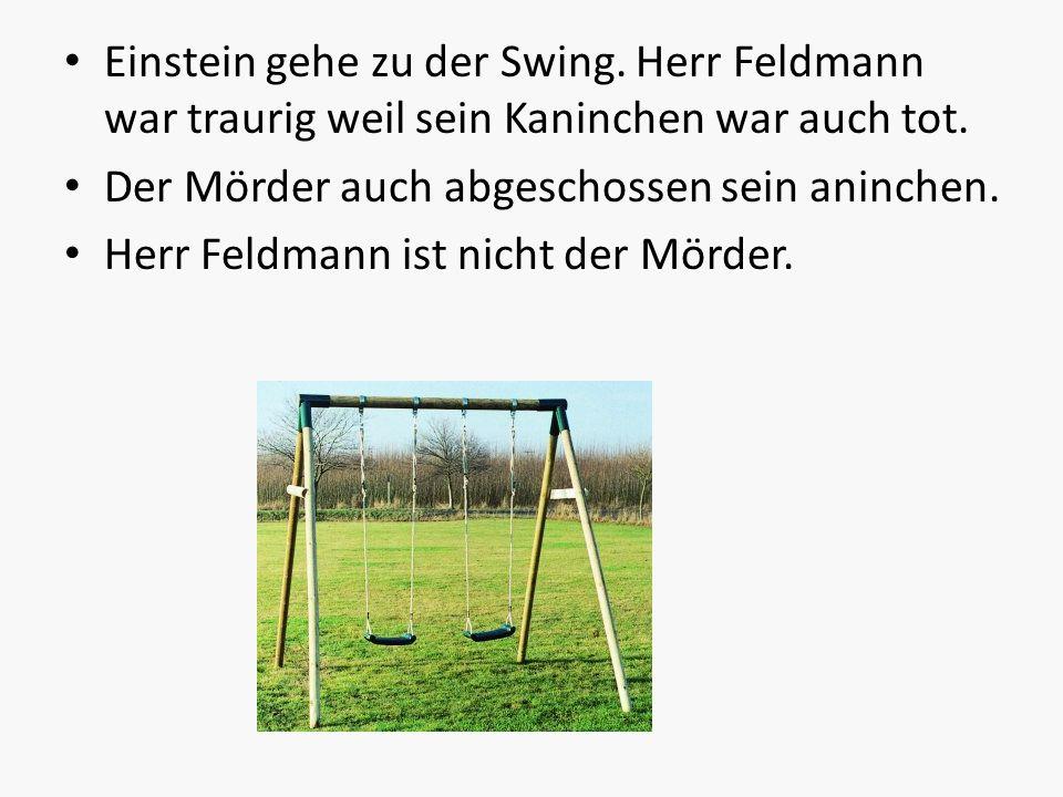 Einstein gehe zu der Swing. Herr Feldmann war traurig weil sein Kaninchen war auch tot. Der Mörder auch abgeschossen sein aninchen. Herr Feldmann ist