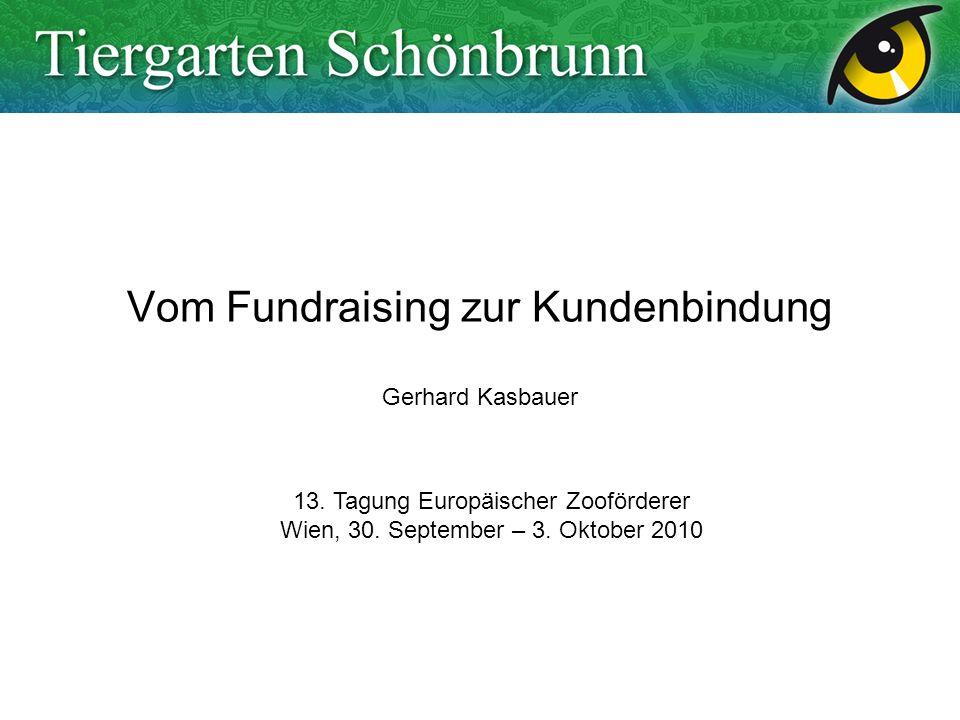 Vom Fundraising zur Kundenbindung Gerhard Kasbauer 13. Tagung Europäischer Zooförderer Wien, 30. September – 3. Oktober 2010