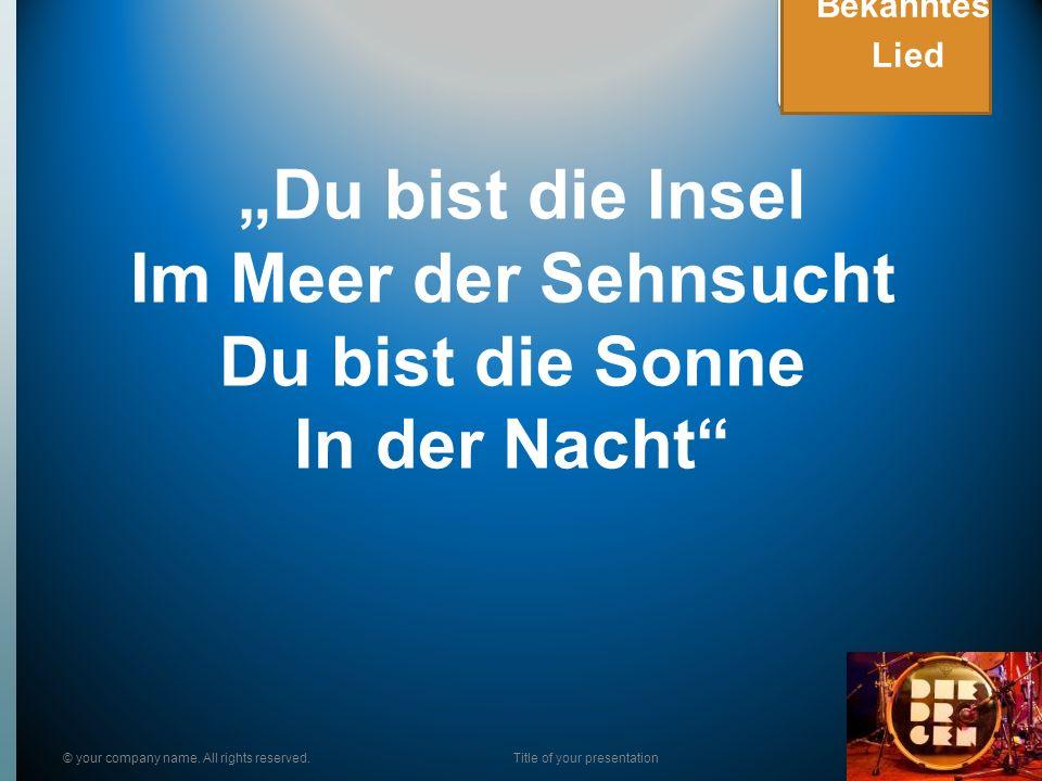 Du bist die Insel Im Meer der Sehnsucht Du bist die Sonne In der Nacht © your company name. All rights reserved.Title of your presentation Bekanntes L