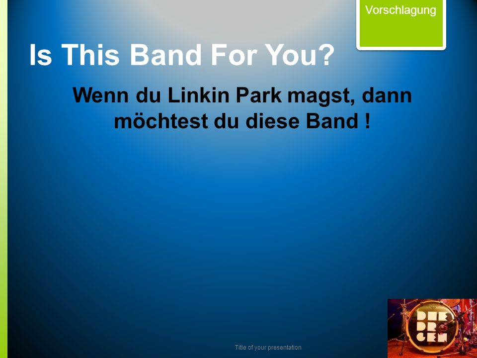 Title of your presentation Wenn du Linkin Park magst, dann möchtest du diese Band ! Vorschlagung Is This Band For You?