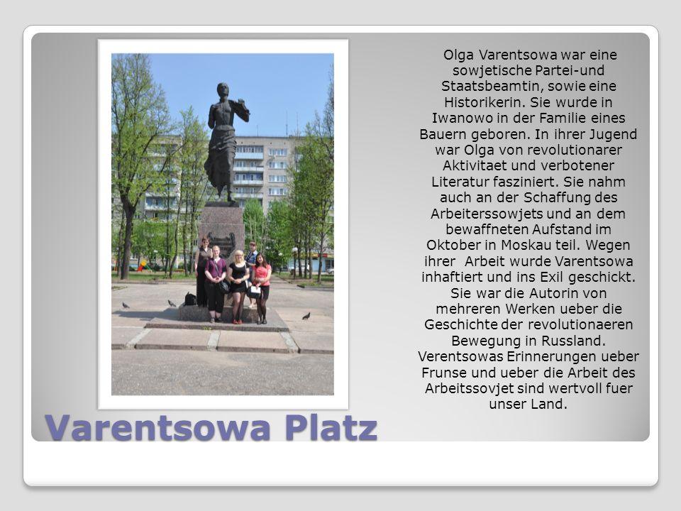 Varentsowa Platz Olga Varentsowa war eine sowjetische Partei-und Staatsbeamtin, sowie eine Historikerin. Sie wurde in Iwanowo in der Familie eines Bau