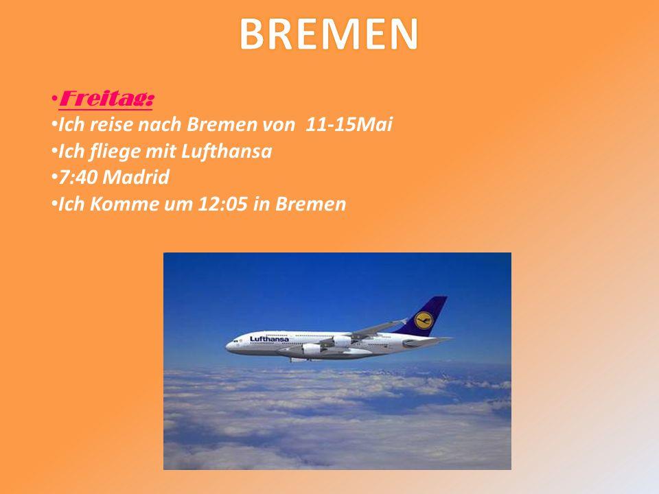Freitag: Ich reise nach Bremen von 11-15Mai Ich fliege mit Lufthansa 7:40 Madrid Ich Komme um 12:05 in Bremen