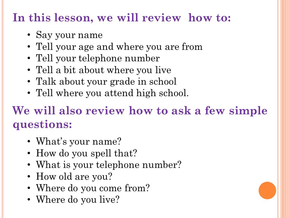 In this lesson, we will review how to: Say your name Tell your age and where you are from Tell your telephone number Tell a bit about where you live Talk about your grade in school Tell where you attend high school.