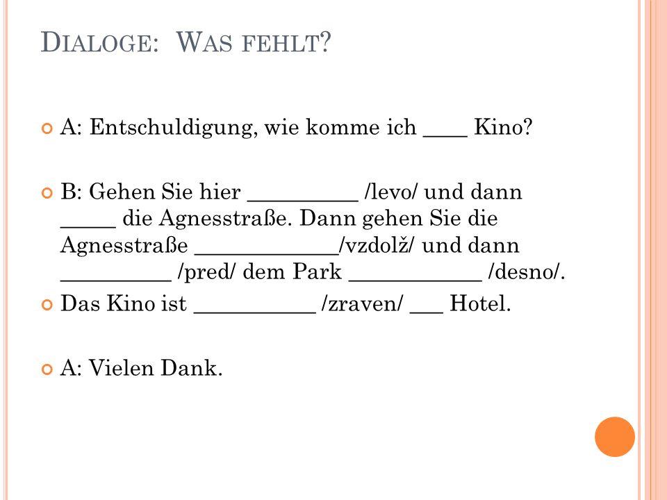 D IALOGE : W AS FEHLT ? A: Entschuldigung, wie komme ich ____ Kino? B: Gehen Sie hier __________ /levo/ und dann _____ die Agnesstraße. Dann gehen Sie