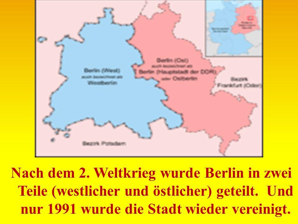Nach dem 2. Weltkrieg wurde Berlin in zwei Teile (westlicher und östlicher) geteilt. Und nur 1991 wurde die Stadt wieder vereinigt.