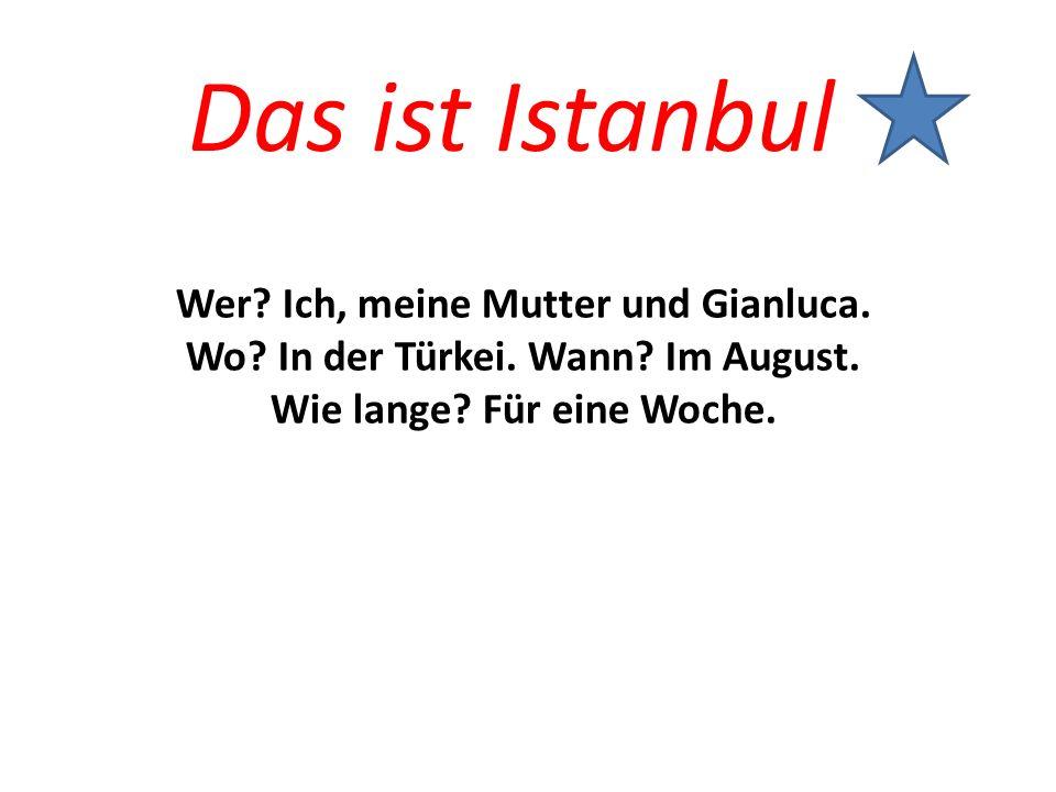 Das ist Istanbul Wer? Ich, meine Mutter und Gianluca. Wo? In der Türkei. Wann? Im August. Wie lange? Für eine Woche.