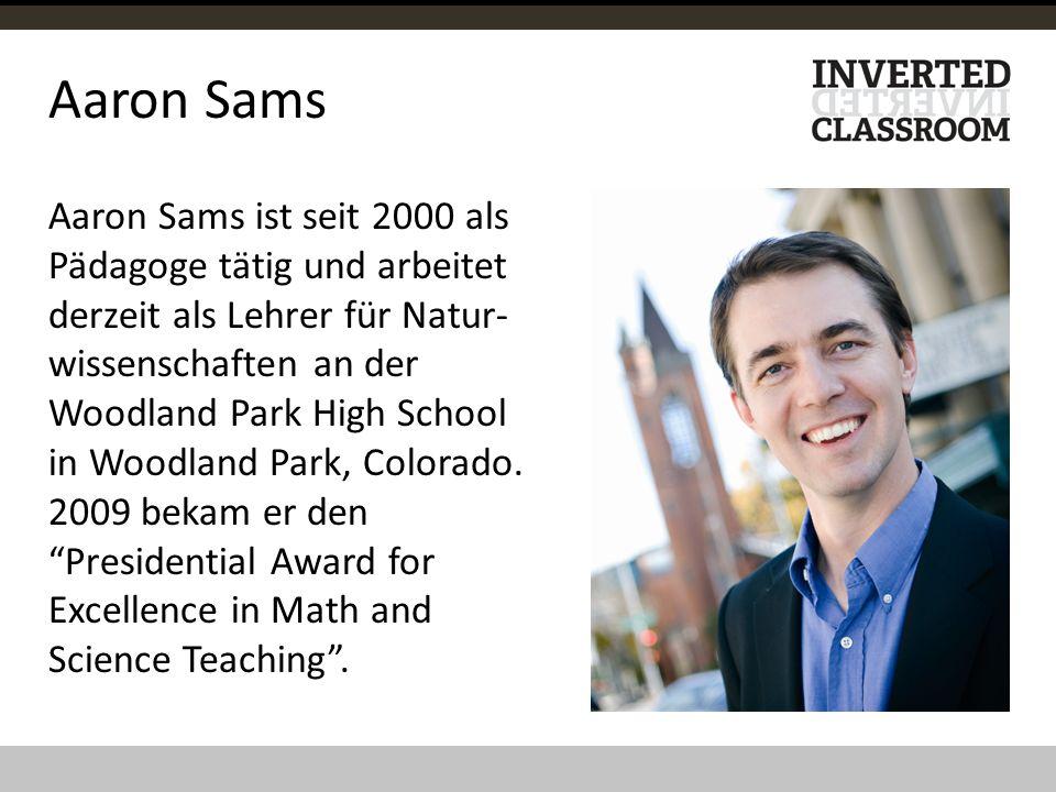 Aaron Sams Aaron Sams ist seit 2000 als Pädagoge tätig und arbeitet derzeit als Lehrer für Natur- wissenschaften an der Woodland Park High School in W