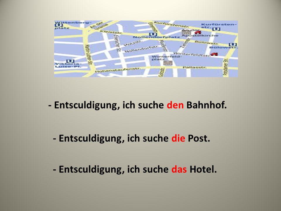 - Entsculdigung, ich suche den Bahnhof. - Entsculdigung, ich suche die Post. - Entsculdigung, ich suche das Hotel.
