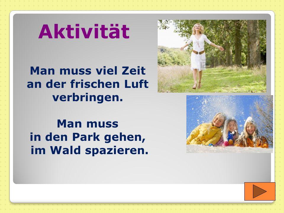 Aktivität Man muss viel Zeit an der frischen Luft verbringen. Man muss in den Park gehen, im Wald spazieren.