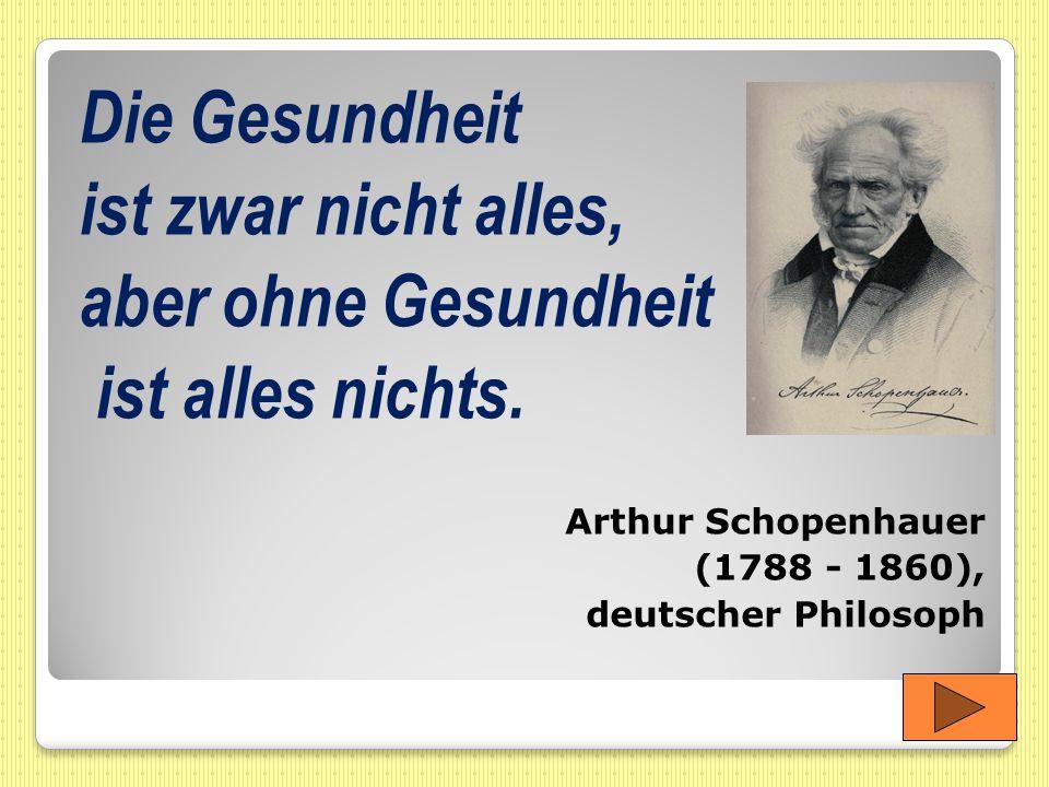 Die Gesundheit ist zwar nicht alles, aber ohne Gesundheit ist alles nichts. Arthur Schopenhauer (1788 - 1860), deutscher Philosoph