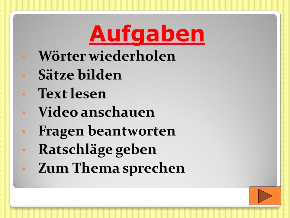 Aufgaben Wörter wiederholen Sätze bilden Text lesen Video anschauen Fragen beantworten Ratschläge geben Zum Thema sprechen