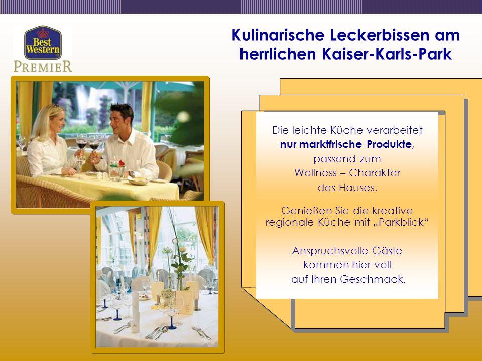 Kulinarische Leckerbissen am herrlichen Kaiser-Karls-Park Die leichte Küche verarbeitet nur marktfrische Produkte, passend zum Wellness – Charakter des Hauses.