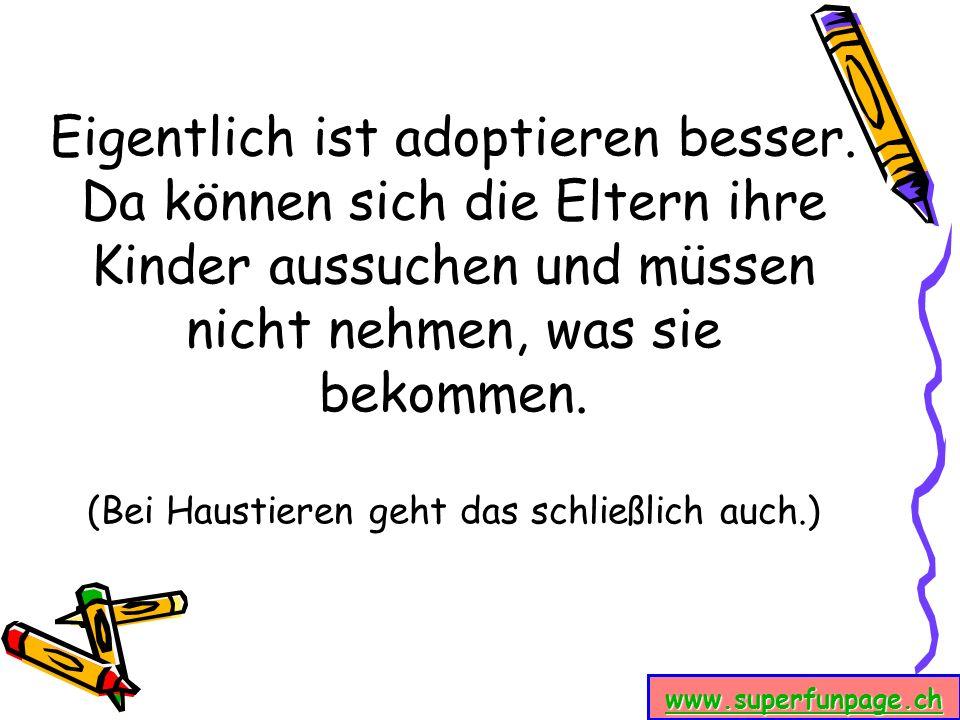 www.superfunpage.ch Eigentlich ist adoptieren besser. Da können sich die Eltern ihre Kinder aussuchen und müssen nicht nehmen, was sie bekommen. (Bei