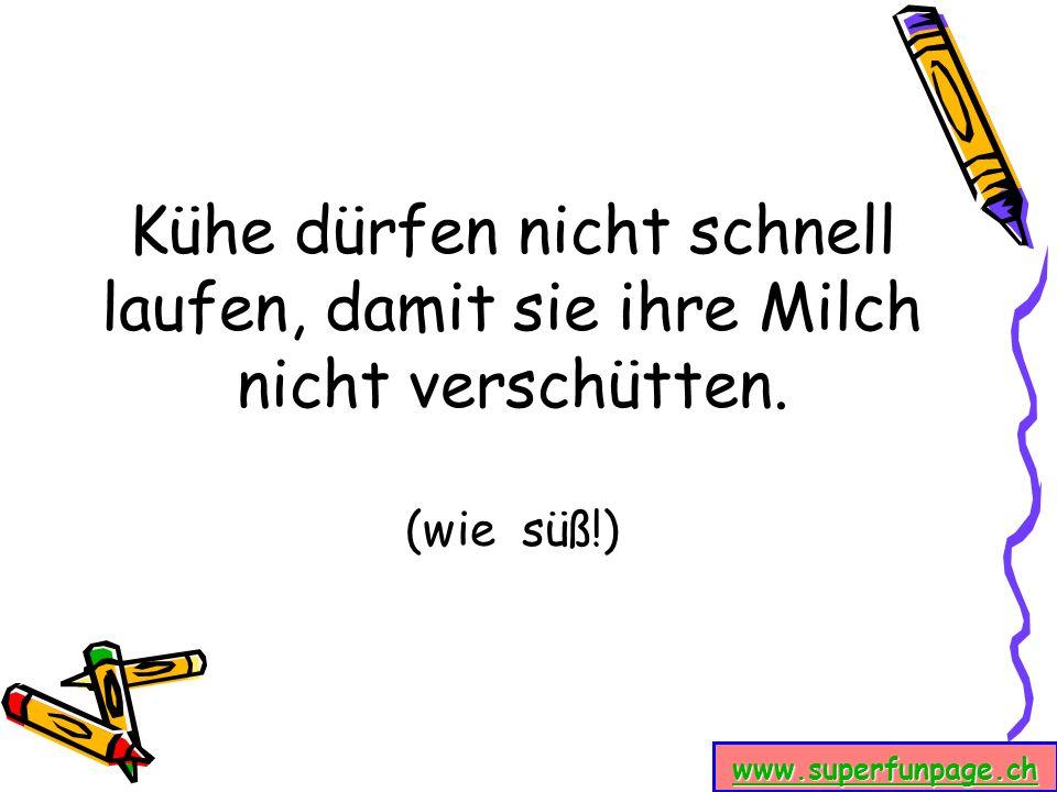 www.superfunpage.ch Kühe dürfen nicht schnell laufen, damit sie ihre Milch nicht verschütten. (wie süß!)