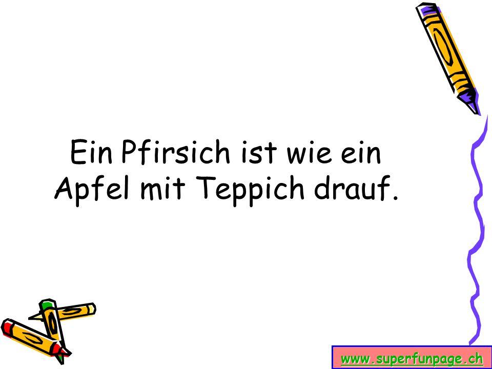 www.superfunpage.ch Ein Pfirsich ist wie ein Apfel mit Teppich drauf.