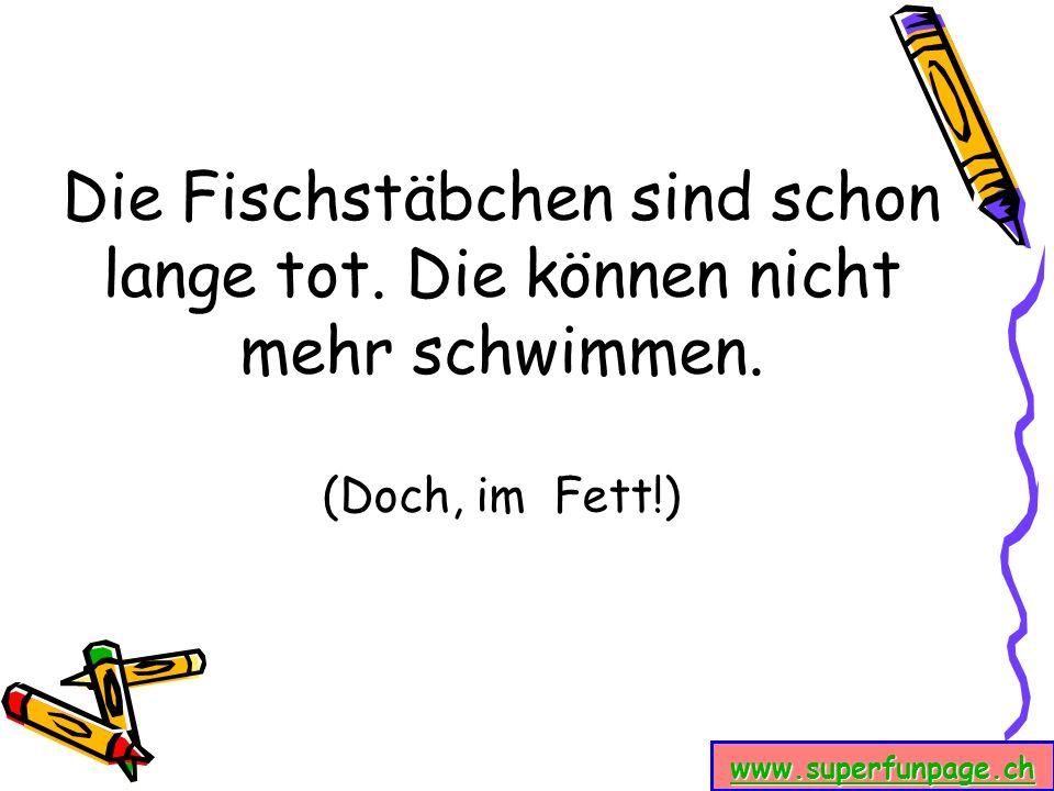 www.superfunpage.ch Die Fischstäbchen sind schon lange tot. Die können nicht mehr schwimmen. (Doch, im Fett!)