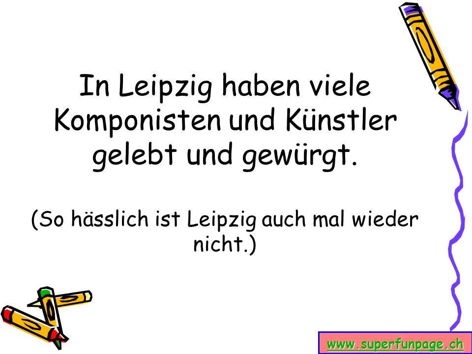 www.superfunpage.ch In Leipzig haben viele Komponisten und Künstler gelebt und gewürgt. (So hässlich ist Leipzig auch mal wieder nicht.)