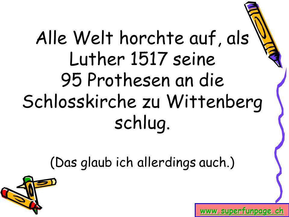 www.superfunpage.ch Alle Welt horchte auf, als Luther 1517 seine 95 Prothesen an die Schlosskirche zu Wittenberg schlug. (Das glaub ich allerdings auc