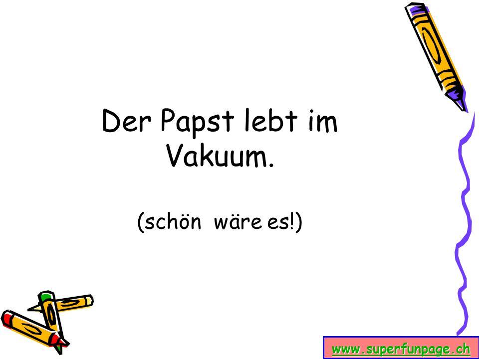 www.superfunpage.ch Der Papst lebt im Vakuum. (schön wäre es!)