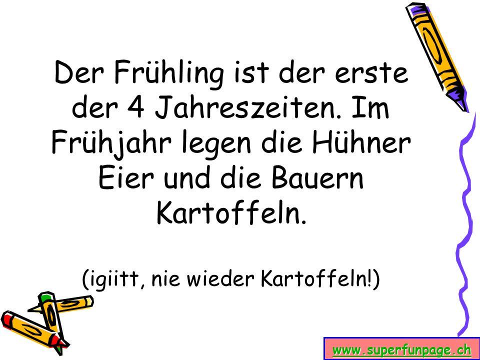 www.superfunpage.ch Der Frühling ist der erste der 4 Jahreszeiten. Im Frühjahr legen die Hühner Eier und die Bauern Kartoffeln. (igiitt, nie wieder Ka