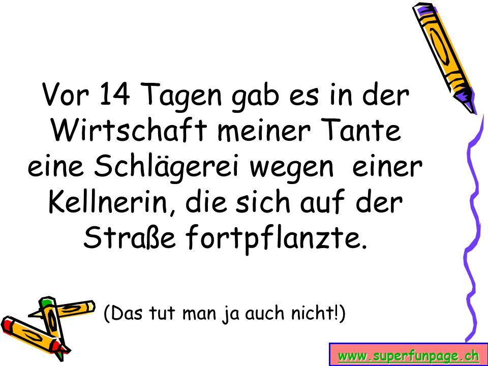 www.superfunpage.ch Vor 14 Tagen gab es in der Wirtschaft meiner Tante eine Schlägerei wegen einer Kellnerin, die sich auf der Straße fortpflanzte. (D