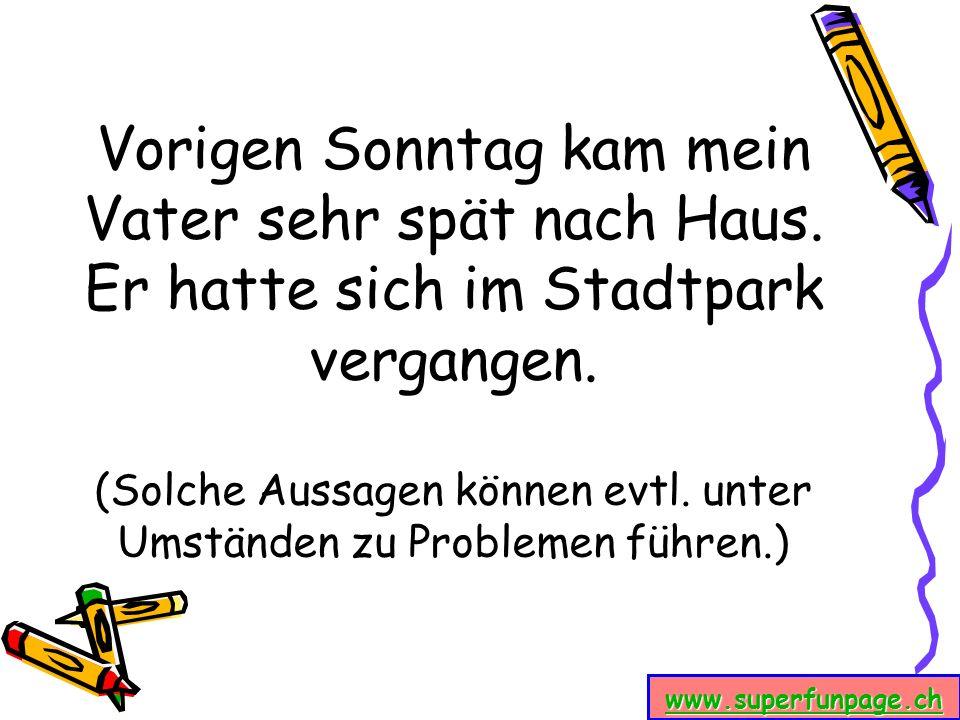 www.superfunpage.ch Vorigen Sonntag kam mein Vater sehr spät nach Haus. Er hatte sich im Stadtpark vergangen. (Solche Aussagen können evtl. unter Umst