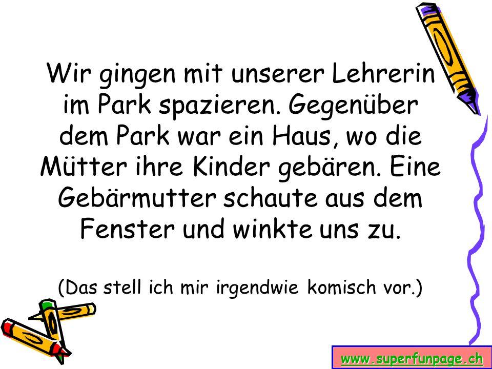 www.superfunpage.ch Wir gingen mit unserer Lehrerin im Park spazieren. Gegenüber dem Park war ein Haus, wo die Mütter ihre Kinder gebären. Eine Gebärm