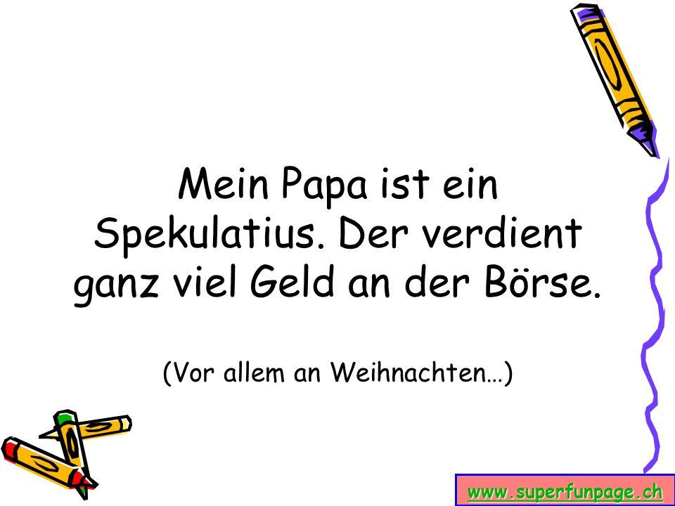 www.superfunpage.ch Mein Papa ist ein Spekulatius. Der verdient ganz viel Geld an der Börse. (Vor allem an Weihnachten…)