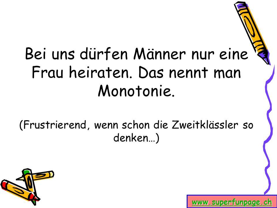 www.superfunpage.ch Bei uns dürfen Männer nur eine Frau heiraten. Das nennt man Monotonie. (Frustrierend, wenn schon die Zweitklässler so denken…)