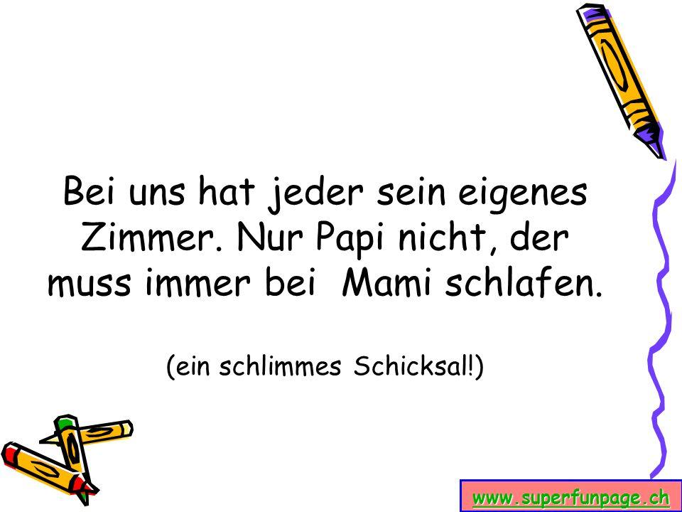 www.superfunpage.ch Bei uns hat jeder sein eigenes Zimmer. Nur Papi nicht, der muss immer bei Mami schlafen. (ein schlimmes Schicksal!)
