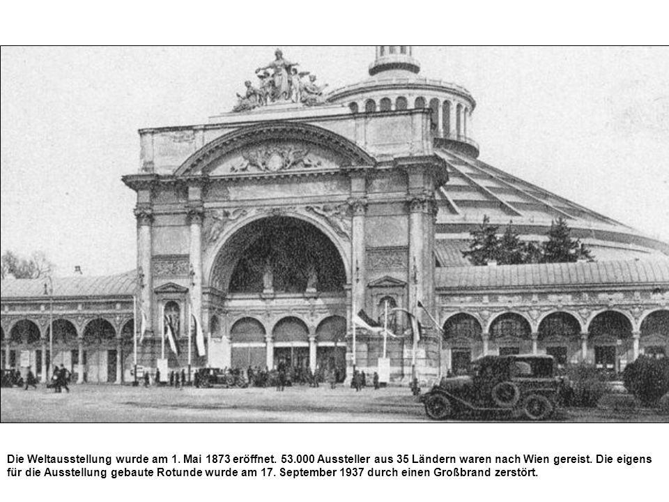 Die Weltausstellung wurde am 1. Mai 1873 eröffnet. 53.000 Aussteller aus 35 Ländern waren nach Wien gereist. Die eigens für die Ausstellung gebaute Ro